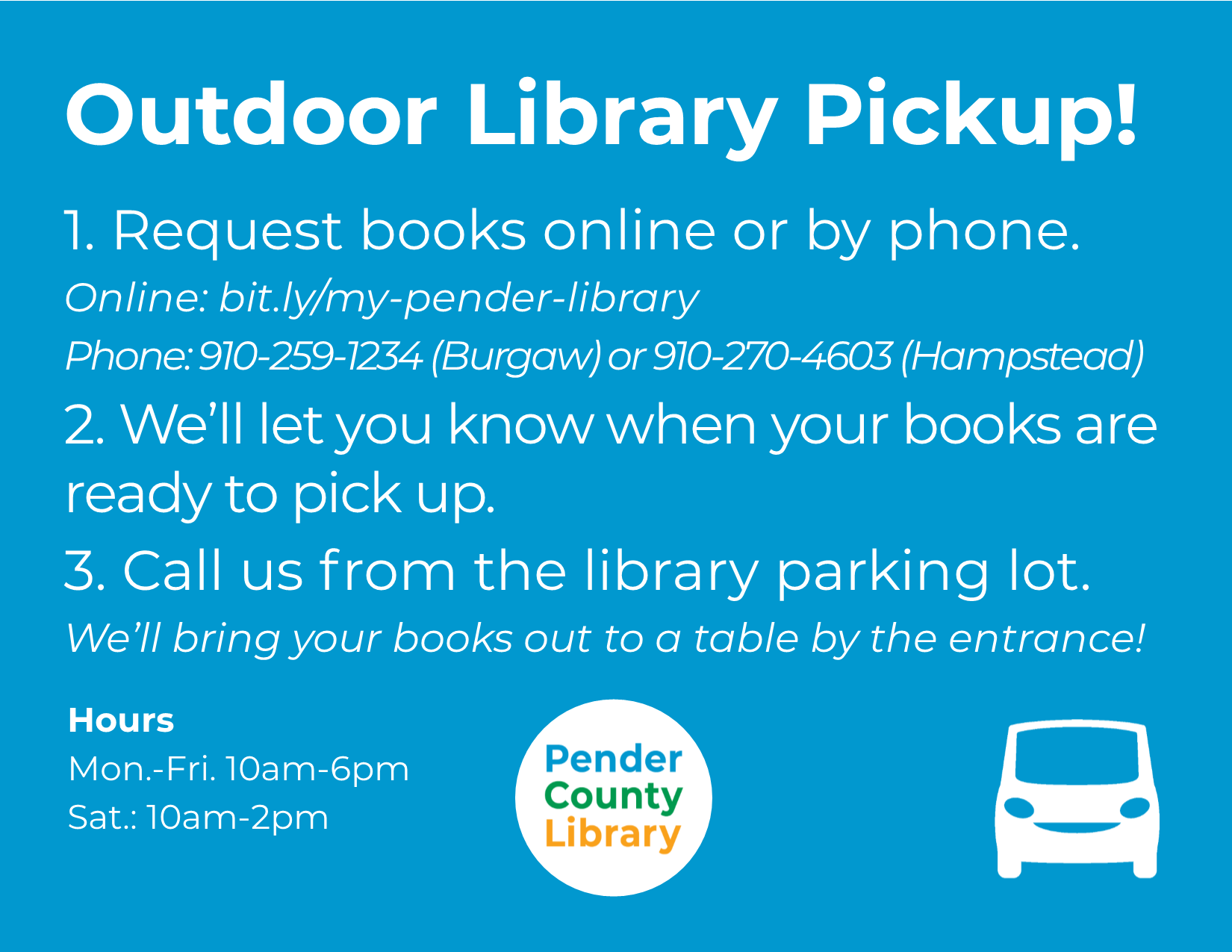 Outdoor Library Pickup! 1. Request books online or by phone. 2. We'll let you know when your books are ready to pick up. 3. Call us from the library parking lot.